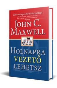 John C. Maxwell: Holnapra vezető lehetsz