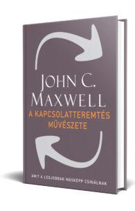 John C. Maxwell: A kapcsolatteremtés művészete - Amit a legjobbak másképp csinálnak