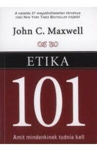 John C. Maxwell: Etika 101 - Amit mindenkinek tudnia kell