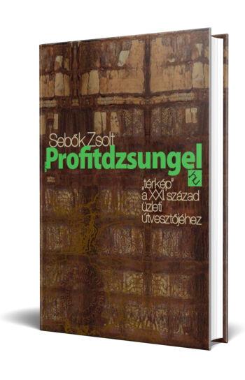 """Sebők Zsolt: Profitdzsungel - """"térkép"""" a XXI. század üzleti útvesztőjéhez"""