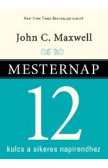 John C. Maxwell: Mesternap - 12 kulcs a sikeres napirendhez