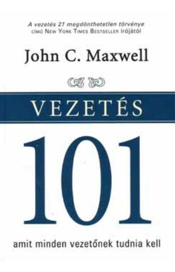 John C. Maxwell: Vezetés 101 - Amit minden vezetőnek tudnia kell