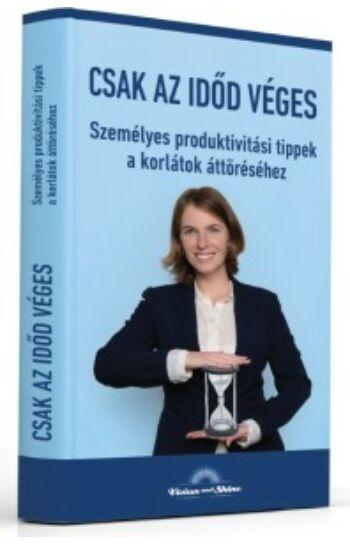 Magyar Kitti: Csak az időd véges - Személyes produktivitási tippek a korlátok áttöréséhez