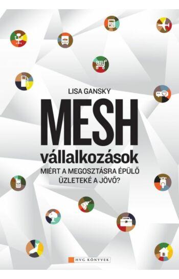 Lisa Gansky: Mesh Vállalkozások - Miért a megosztásra épülő üzleteké a jövő?