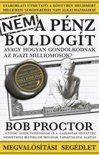 Bob Proctor: Nem a pénz boldogít - Megvalósítási segédlet